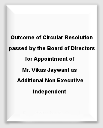Outcome of Circular Resolution passed by the Board of Directors for Appointment of Mr. Vikas Jaywant as Additional Non Executive Independent Director